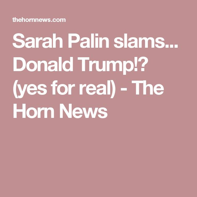 Sarah Palin slams... Donald Trump!? (yes for real) - The Horn News