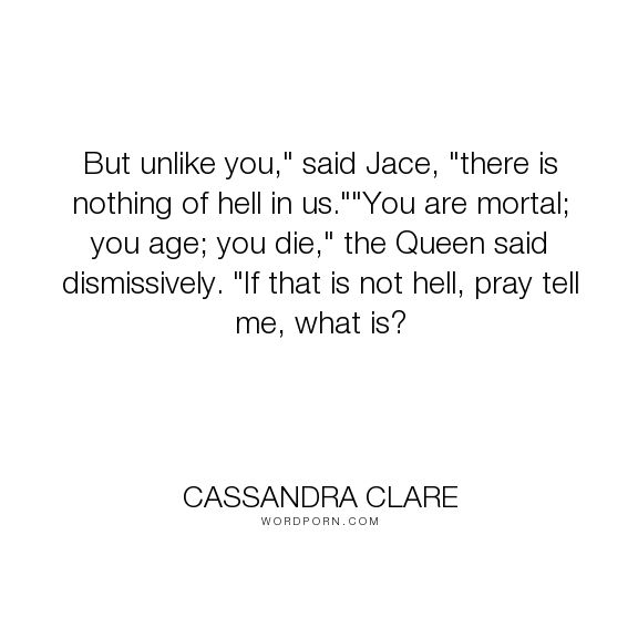 "Cassandra Clare - ""But unlike you,"" said Jace, ""there is nothing of hell in us.""""You are mortal; you..."". jace-wayland, hell, faerie"