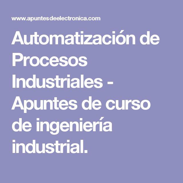 Automatización de Procesos Industriales - Apuntes de curso de ingeniería industrial.