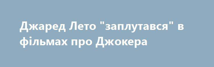 "Джаред Лето ""заплутався"" в фільмах про Джокера https://www.depo.ua/ukr/svit/dzhared-leto-zaplutavsya-v-filmah-pro-dzhokera-20170907635982  Актор Джаред Лето ""заплутався"" в фільмах про Джокера"