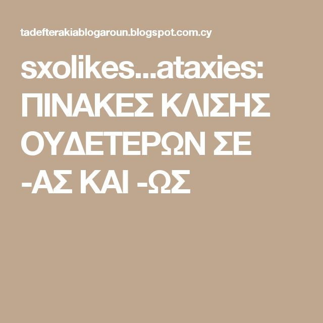 sxolikes...ataxies: ΠΙΝΑΚΕΣ ΚΛΙΣΗΣ ΟΥΔΕΤΕΡΩΝ ΣΕ -ΑΣ ΚΑΙ -ΩΣ
