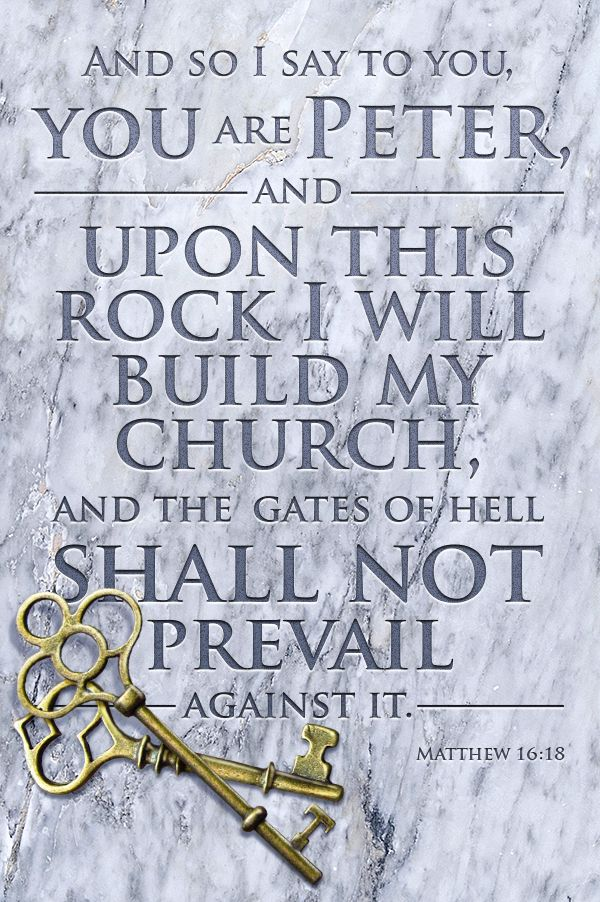 Matthew 16:18 ~ And so I say to you, you are Peter, and upon this rock I will build my church, and the gates of hell shall not prevail against it...