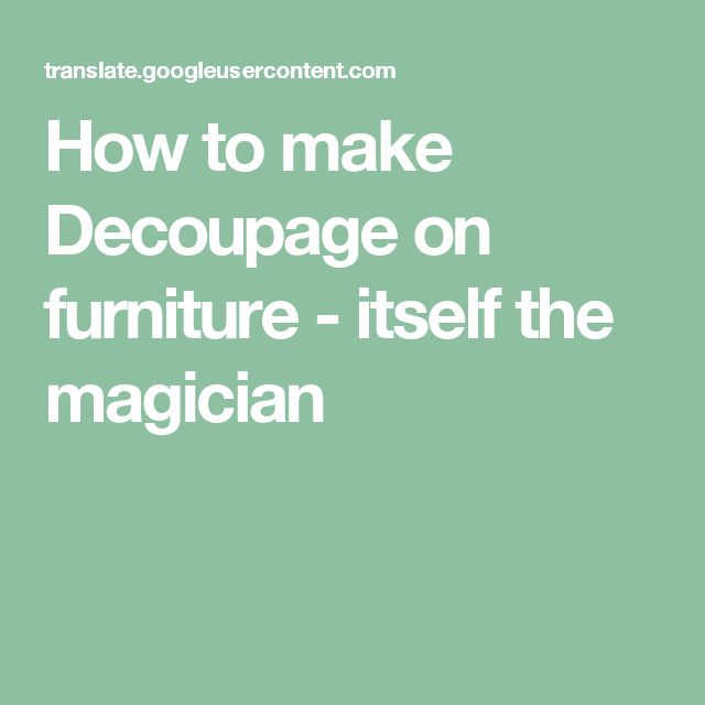How to make Decoupage on furniture - itself the magician