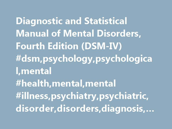 Diagnostic and Statistical Manual of Mental Disorders, Fourth Edition (DSM-IV) #dsm,psychology,psychological,mental #health,mental,mental #illness,psychiatry,psychiatric,disorder,disorders,diagnosis,diagnoses http://eritrea.remmont.com/diagnostic-and-statistical-manual-of-mental-disorders-fourth-edition-dsm-iv-dsmpsychologypsychologicalmental-healthmentalmental-illnesspsychiatrypsychiatricdisorderdisordersdiagnosisd/  # AllPsych Disorders Diagnostic and Statistical Manual of Mental…
