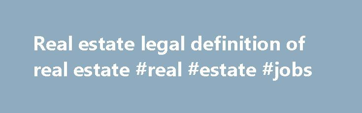 Real estate legal definition of real estate #real #estate #jobs http://property.remmont.com/real-estate-legal-definition-of-real-estate-real-estate-jobs/  real estate Real Estate Land, buildings, and things permanently attached to land and buildings. Also called realty and real property. Real estate is the modern term for land and anything that is permanently affixed to it. Fixtures include buildings, fences, and things attached to buildings, such as plumbing, heating, and light fixtures…