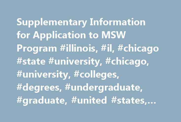 Supplementary Information for Application to MSW Program #illinois, #il, #chicago #state #university, #chicago, #university, #colleges, #degrees, #undergraduate, #graduate, #united #states, #america http://mauritius.nef2.com/supplementary-information-for-application-to-msw-program-illinois-il-chicago-state-university-chicago-university-colleges-degrees-undergraduate-graduate-united-states-america/  # An official transcript from each graduate and undergraduate institution you have attended…