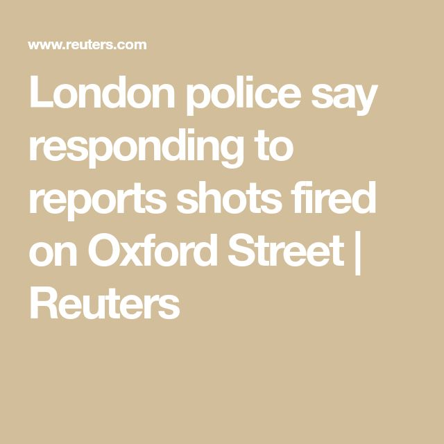 London police say responding to reports shots fired on Oxford Street | Reuters