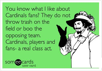 You know what I like about Cardinals fans? They do not throw trash on the field or boo the opposing team. Cardinals, players and fans- a real class act.