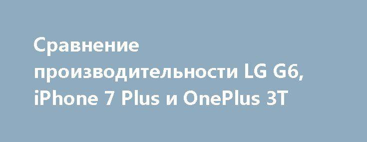 Сравнение производительности LG G6, iPhone 7 Plus и OnePlus 3T http://ilenta.com/news/smartphone/news_15532.html  Команда PhoneBuff достаточно часто сравнивает производительность различных смартфонов, ну а в последнем ролике были протестированы LG G6, iPhone 7 Plus и OnePlus 3T. ***