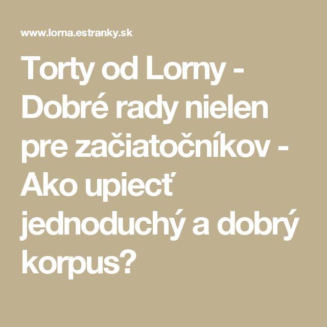 Torty od Lorny - Dobré rady nielen pre začiatočníkov - Ako upiecť jednoduchý a dobrý korpus?