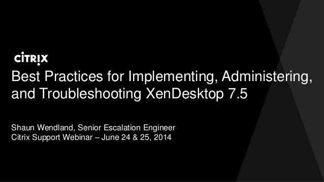 Best practices for implementing, administering, and troubleshooting XenDesktop 7.5 by David McGeough via slideshare