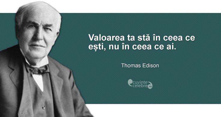 """""""Valoarea ta stă în ceea ce ești, nu în ceea ce ai."""" Thomas Edison"""