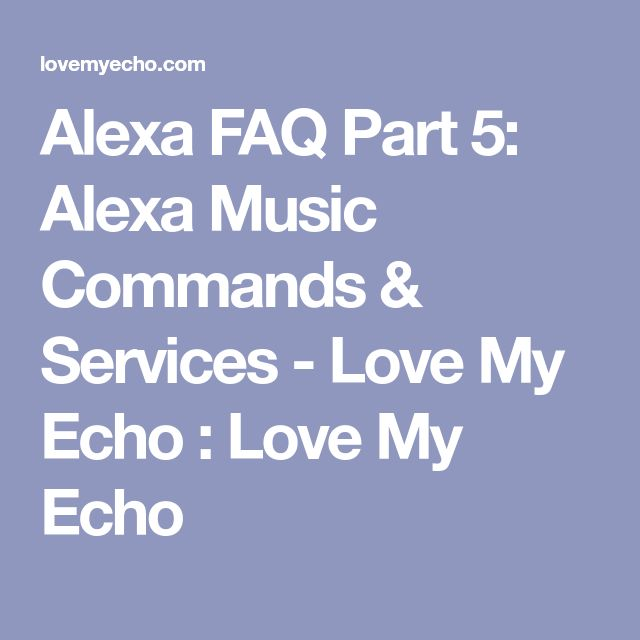 Alexa FAQ Part 5: Alexa Music Commands & Services - Love My Echo : Love My Echo