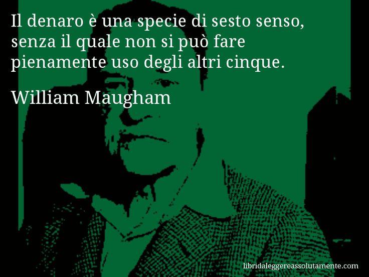 Aforisma di William Maugham , Il denaro è una specie di sesto senso, senza il quale non si può fare pienamente uso degli altri cinque.