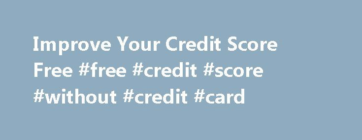 Improve Your Credit Score Free #free #credit #score #without #credit #card http://credit-loan.nef2.com/improve-your-credit-score-free-free-credit-score-without-credit-card/  #free credit rating # On account of your financial condition is certainly not constant, Improve your credit score free you can be amazed a little tricky to improve the capital necessary to fix the problems. These refinancing options are incredibly simple to get. You'll find so many financial institutions offering free of…