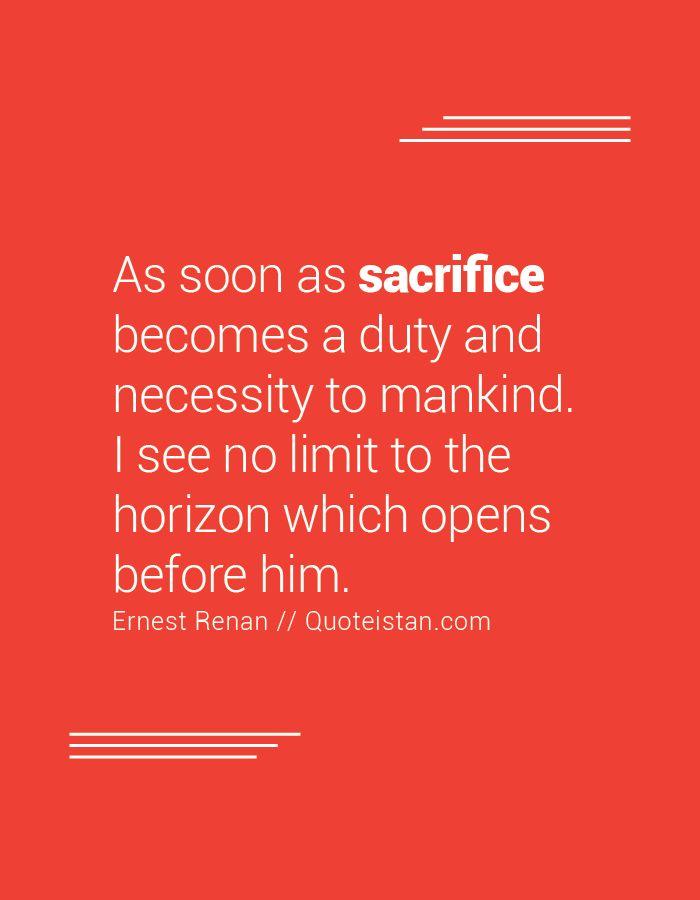 Sobald das Opfer zur Pflicht und Notwendigkeit für die Menschheit wird. Ich sehe keine Grenze für den Horizont, der sich vor ihm öffnet. – sacrifice quotes