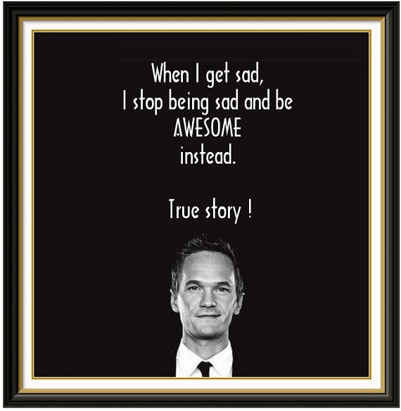 When I get sad, I stob being sad and be AWSOME instead. True story! Barney Stinson.Barneys Stinson, Life Philosophy, New Life, Life Mottos, Funnyness Quotes