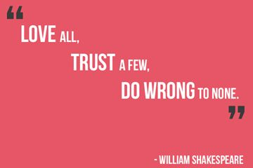 """Love all, trust a few, do wrong to none."" - William Shakespeare"