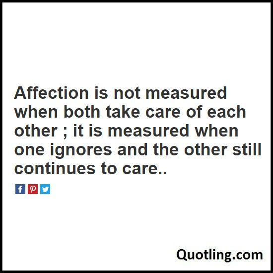 Affection is not measured when both take care of each other ; it is measured when one ignores and the - Affection Quote