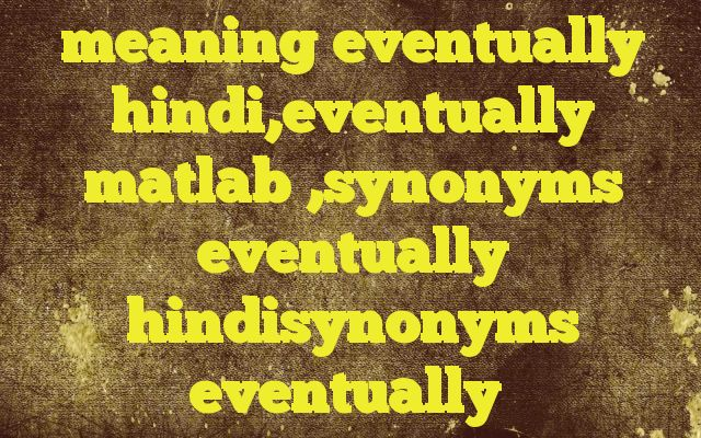 meaning eventually hindi,eventually matlab ,synonyms eventually hindisynonyms eventually Meaning of  eventually in Hindi  SYNONYMS AND OTHER WORDS FOR eventually  अंत में→eventually,lastly,eventuality,in conclusion फलतः→eventually,therefore,accordingly,in consequence,in effect Definition of eventually in the end, especially after a long delay, dispute, or series of proble...