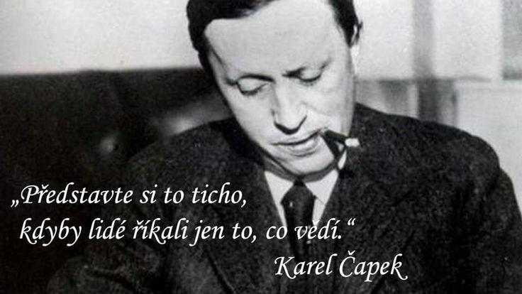 """""""Představte si to ticho, kdyby lidé říkali jen to, co vědí."""" -Karel Čapek    """"Imagine the silence when people are saying what they really know."""""""