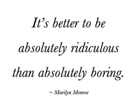 Es mejor ser absolutamente ridículo que absolutamente aburrido. Marilyn Monroe