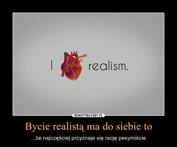 Bycie realistą ma do siebie to