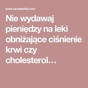 Nie wydawaj pieniędzy na leki obniżające ciśnienie krwi czy cholesterol…