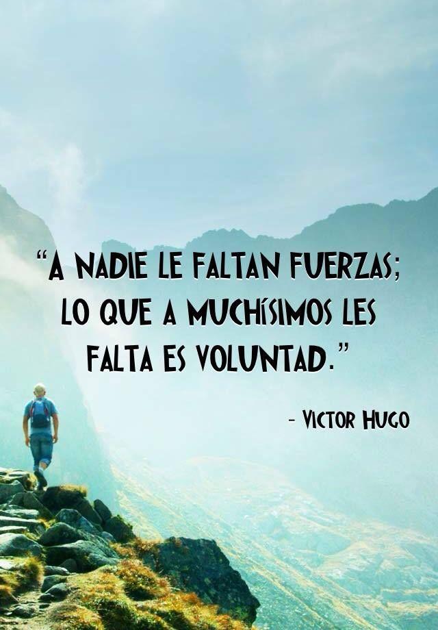 """""""A nadie le faltan fuerzas; lo que a muchísimos les falta es voluntad."""" Víctor Hugo"""