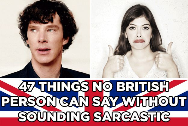 47 Things No British Person Can Say Without Sounding Sarcastic - Hehehe This made me laugh. :)