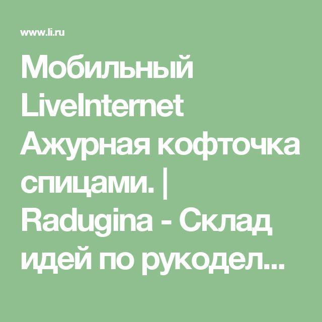 Мобильный LiveInternet Ажурная кофточка спицами. | Radugina - Склад идей по рукоделию, кулинарии, уходу за собой, а так же просто мысли, настроения, хвасты и др. |