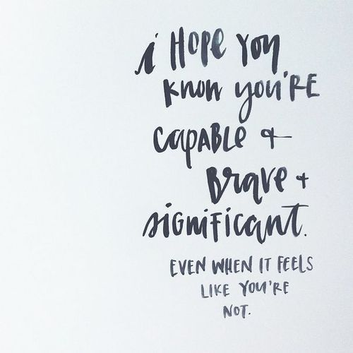 """""""I hope you know you are capable & brave & significant. Even when it feels like you're not."""""""