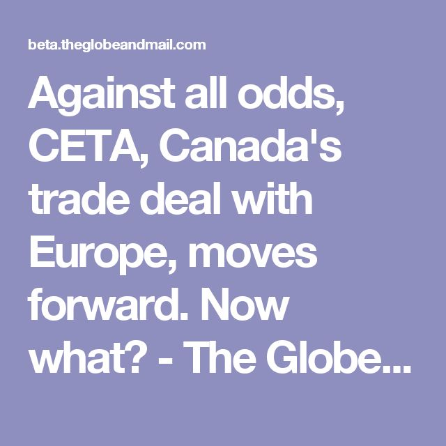 Against all odds, CETA, Canada's trade deal with Europe, moves forward. Now what? - The Globe and Mail