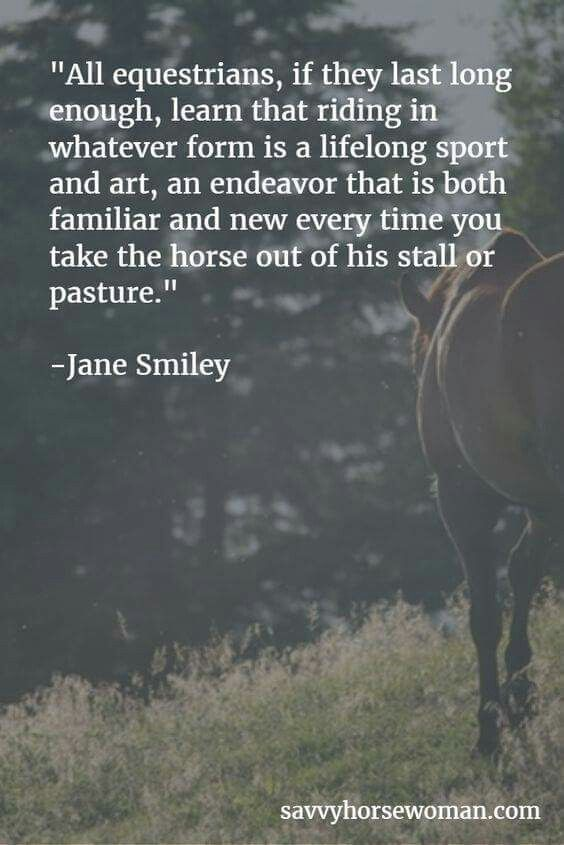 All equestrians, if they last long enough, learn that riding in whatever form is a lifelong sport and art, an endeavor that is both familiar and new every time you take a horse out of his stall or pasture.
