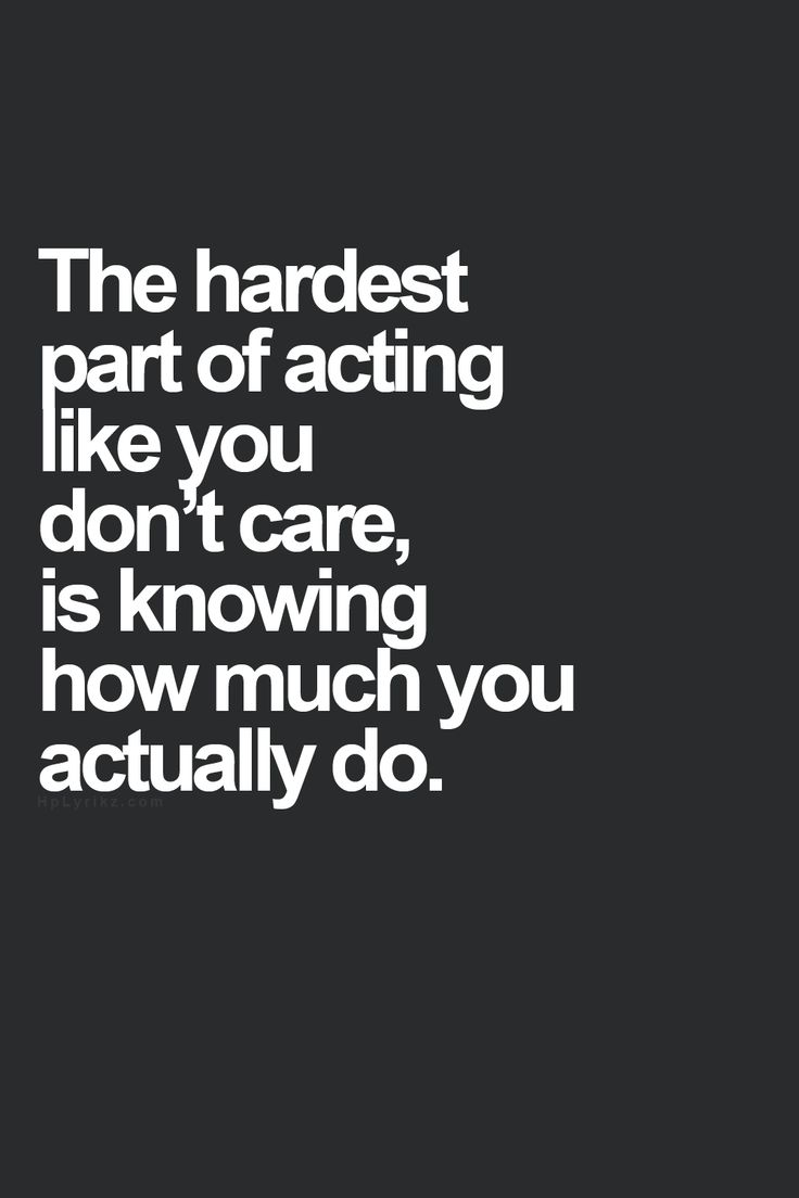 The hardest part of acting like you dont care is knowing how much you actually do
