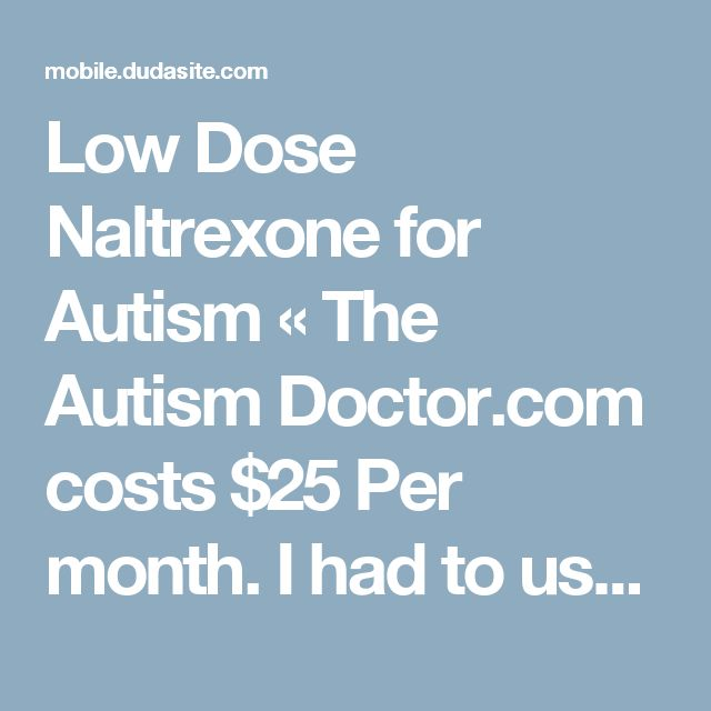 Low Dose Naltrexone for Autism « The Autism Doctor.com costs $25 Per month. I had to use ldndr.com $200 1st visit then less; get 6 month prescription/ enough of stubborn drs It helps! Look at ldnresearchtrust.org On this site click on ldn radio icon & listen to archived dr interviews. Find your own way. We did.