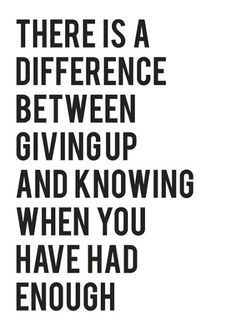 There is a difference between giving up and knowing when you have had enough. #Inspiration