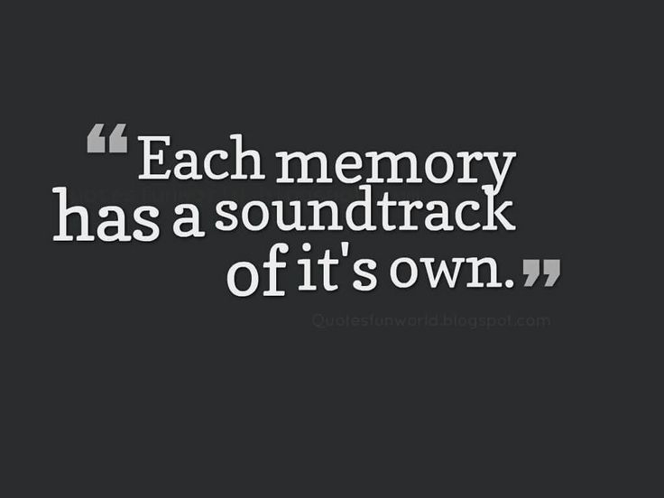 each memory has a soundtrack of it's own