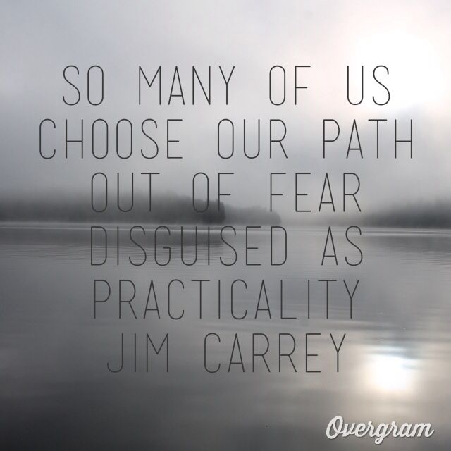 Wise words to ponder- So many of us choose our path out of fear disguised as practicality - Jim Carrey quote