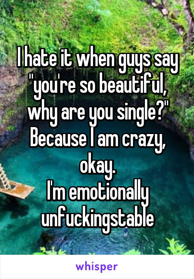 """I hate it when guys say """"you're so beautiful, why are you single?"""" Because I am crazy, okay. I'm emotionally unfuckingstable"""