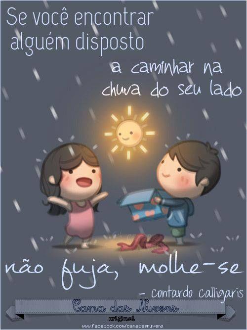 """""""Se você encontrar alguém disposto a caminhar na chuva ao seu lado não fuja, molhe-se!"""""""
