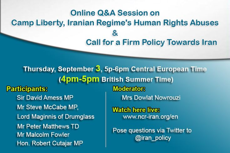 Online Q&A Session on Camp Liberty, Iranian regime's Human Rights abuses & Call for a Firm Policy Towards Iran Thursday, September 3, 5p-6pm Central European Time (4pm-5pm British Summer Time) Moderator:Mrs Dowlat Nowrouzi, the UK Repres...