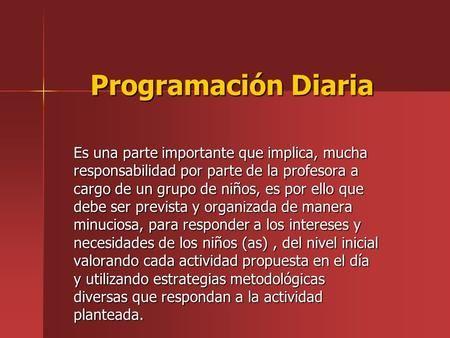 Programación Diaria Es una parte importante que implica, mucha responsabilidad por parte de la profesora a cargo de un grupo de niños, es por ello que.