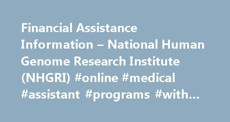 Financial Assistance Information – National Human Genome Research Institute (NHGRI) #online #medical #assistant #programs #with #financial #aid http://baltimore.remmont.com/financial-assistance-information-national-human-genome-research-institute-nhgri-online-medical-assistant-programs-with-financial-aid/  # National Human Genome Research Institute Financial Assistance Information The National Institutes of Health (NIH) is composed of U.S. government biomedical research institutions and is…