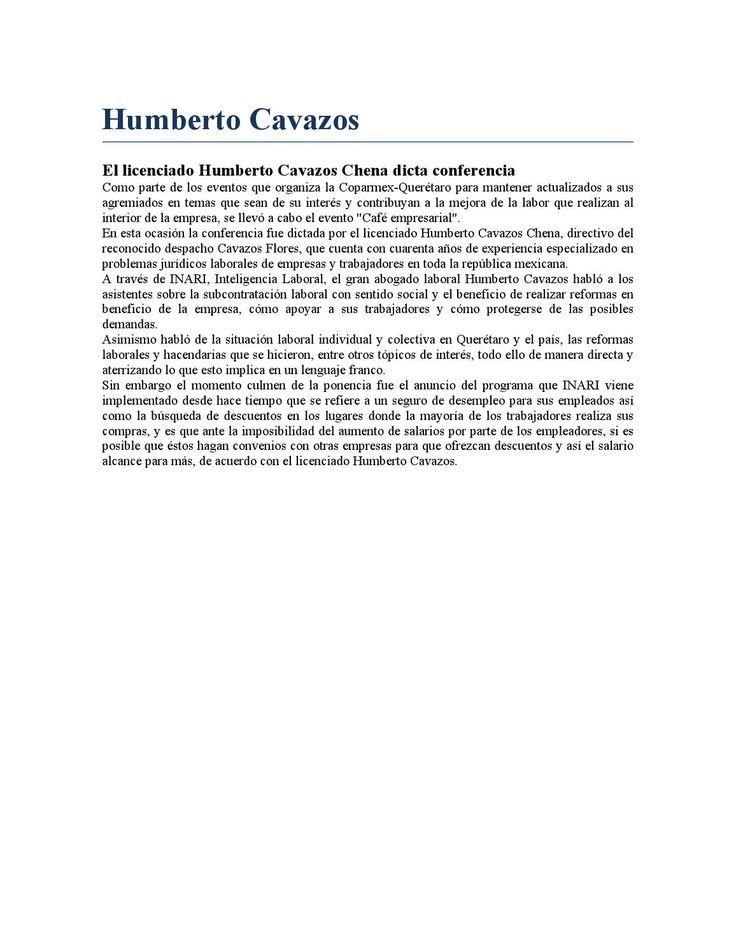 """Humberto cavazos  Como parte de los eventos que organiza la Coparmex-Querétaro para mantener actualizados a sus agremiados en temas que sean de su interés y contribuyan a la mejora de la labor que realizan al interior de la empresa, se llevó a cabo el evento """"Café empresarial"""". En esta ocasión la conferencia fue dictada por el licenciado Humberto Cavazos Chena, directivo del reconocido despacho Cavazos Flores, que cuenta con cuarenta años de experiencia especializado en problemas jurídicos…"""