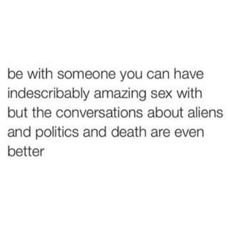 be with someone you can have indescribably amazing sex with but the conversations about aliens and politics and death are even better