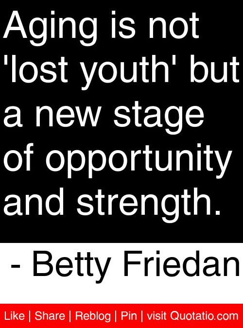 Aging is not 'lost youth' but a new stage of opportunity and strength. - Betty Friedan