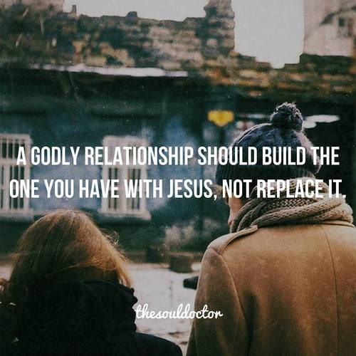 A Godly relationship should Build the one you have with Jesus, Not replace it.