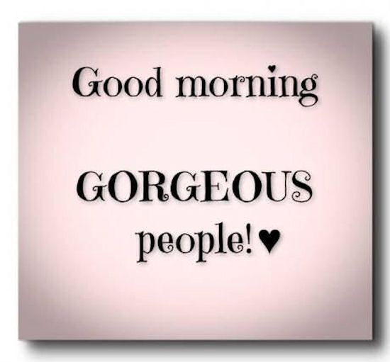 Good Morning Gorgeous People