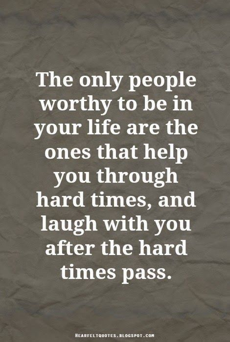 The only people worthy to be in your life are the ones that help you through hard times, and laugh with you after the hard times pass.